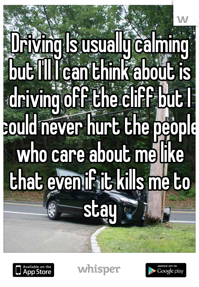 Driving Is usually calming but I'll I can think about is driving off the cliff but I could never hurt the people who care about me like that even if it kills me to stay