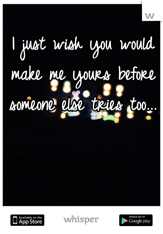 I just wish you would make me yours before someone else tries too...