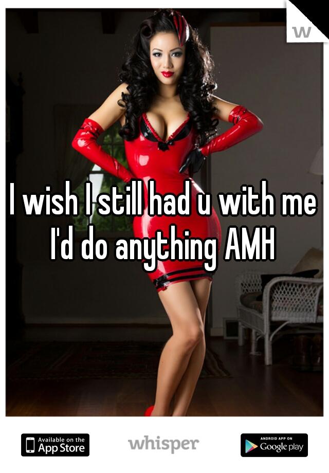 I wish I still had u with me I'd do anything AMH