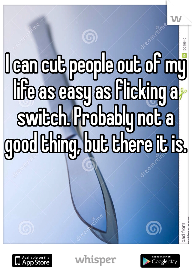 I can cut people out of my life as easy as flicking a switch. Probably not a good thing, but there it is.