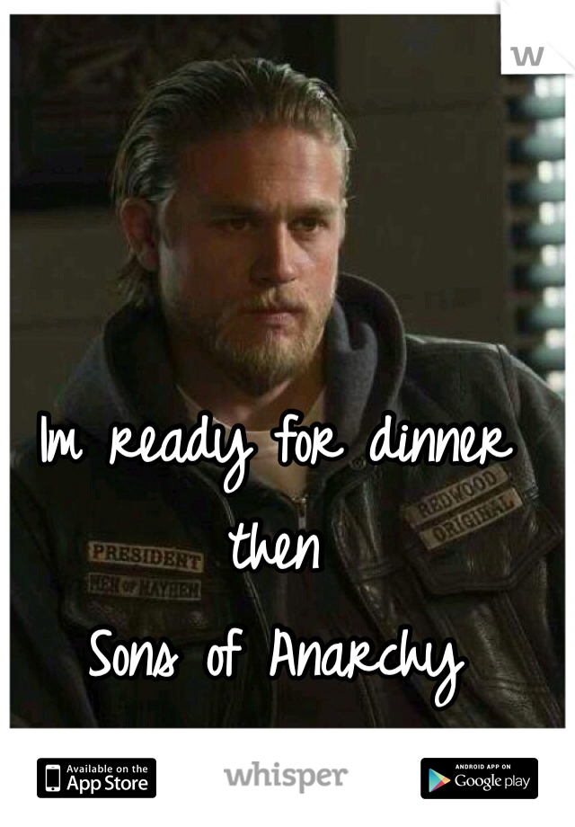 Im ready for dinner then  Sons of Anarchy