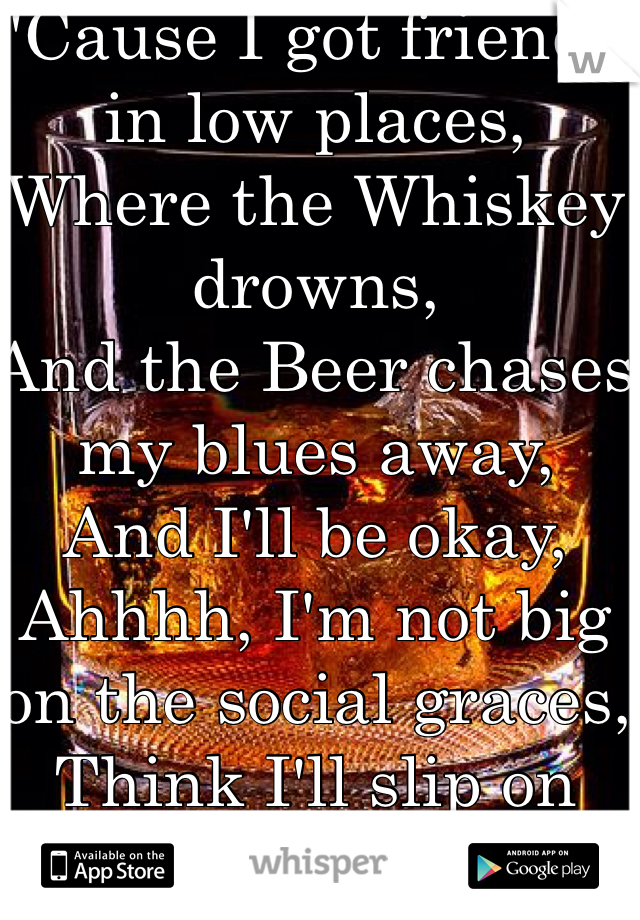 'Cause I got friends in low places,  Where the Whiskey drowns,  And the Beer chases my blues away,  And I'll be okay,  Ahhhh, I'm not big on the social graces,  Think I'll slip on down to the oasis,  Oh I got friends,  In low places.
