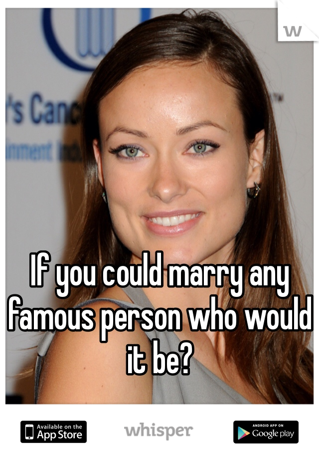 If you could marry any famous person who would it be?