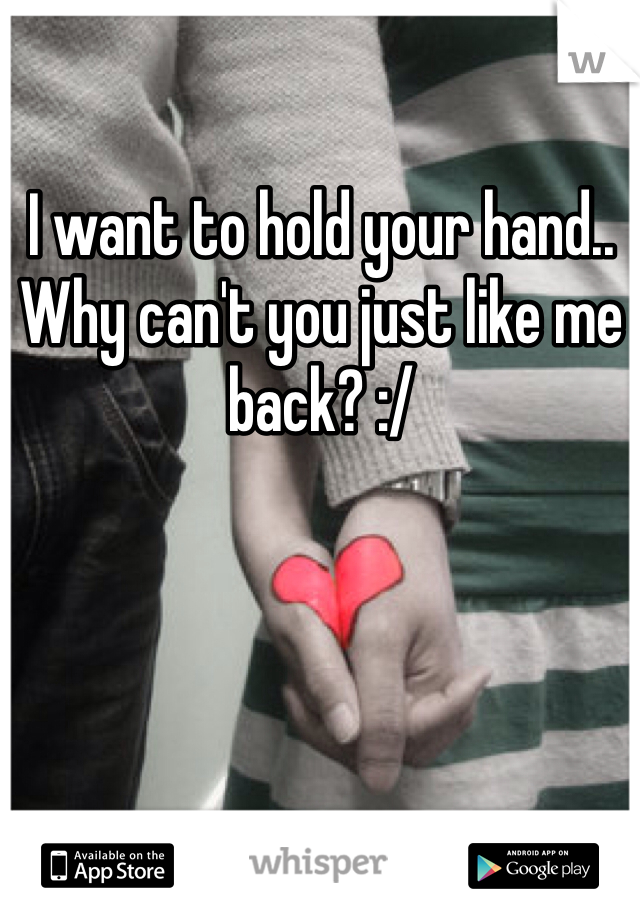 I want to hold your hand.. Why can't you just like me back? :/