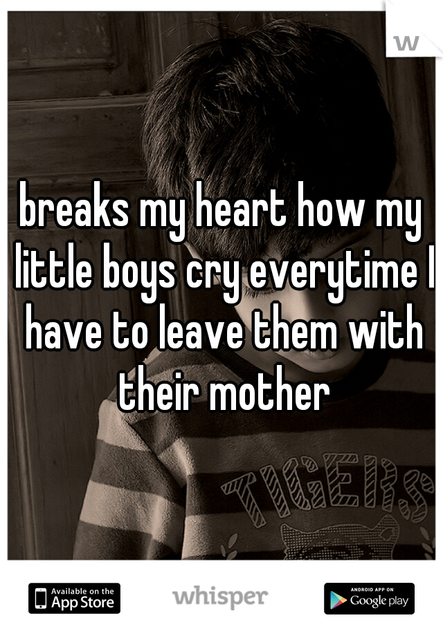 breaks my heart how my little boys cry everytime I have to leave them with their mother