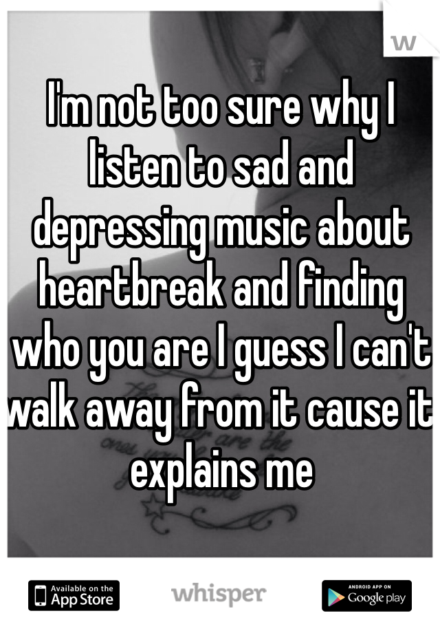 I'm not too sure why I listen to sad and depressing music about heartbreak and finding who you are I guess I can't walk away from it cause it explains me