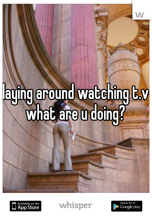 laying around watching t.v  what are u doing?