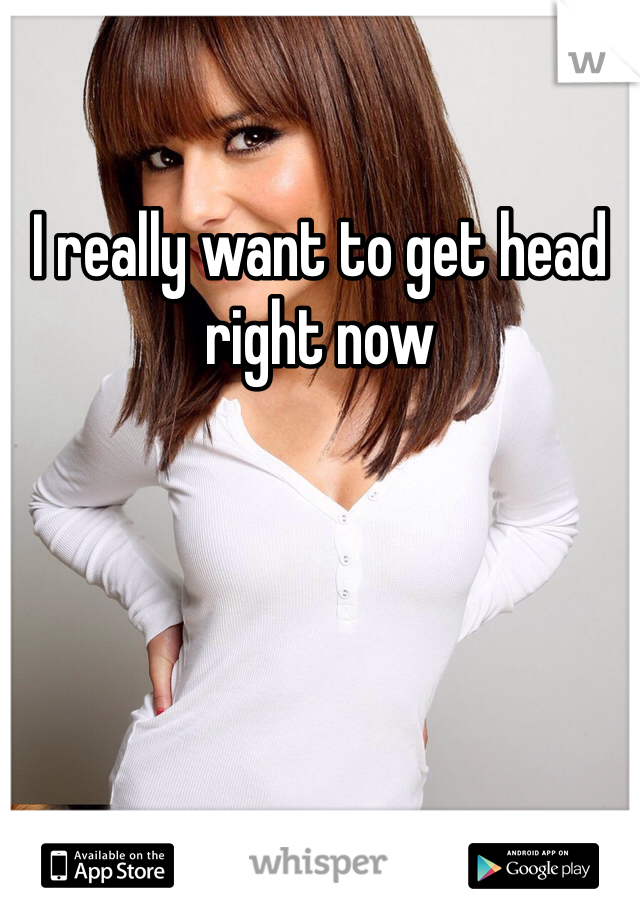 I really want to get head right now