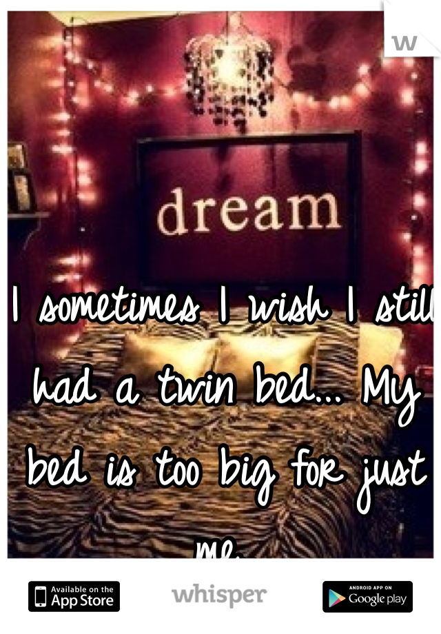 I sometimes I wish I still had a twin bed... My bed is too big for just me..