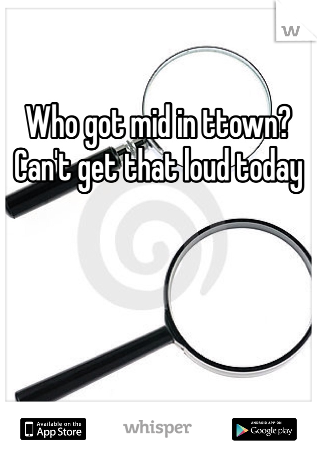 Who got mid in ttown? Can't get that loud today