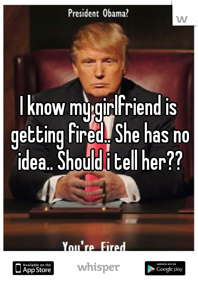 I know my girlfriend is getting fired.. She has no idea.. Should i tell her??