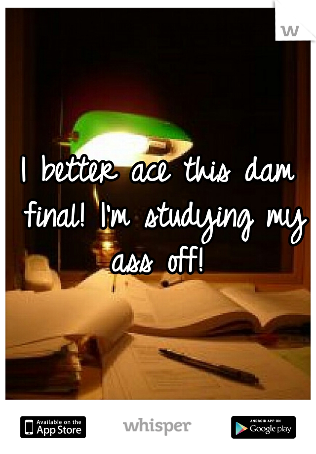 I better ace this dam final! I'm studying my ass off!