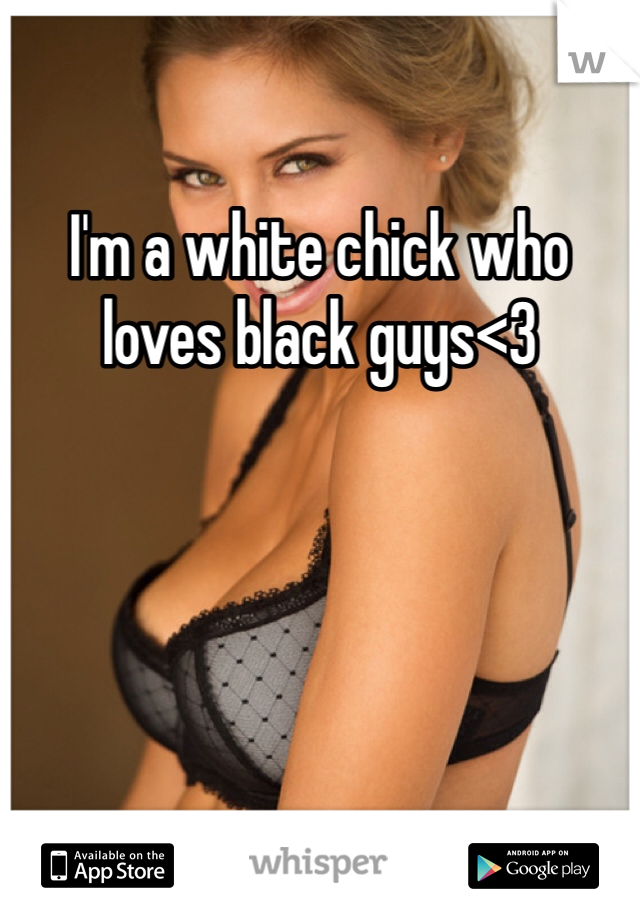 I'm a white chick who loves black guys<3