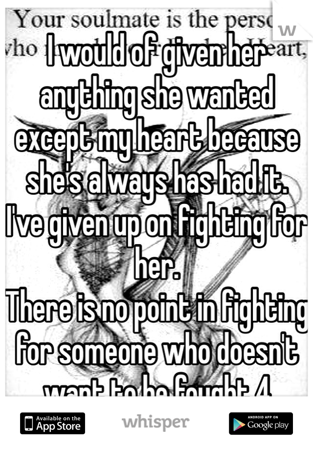 I would of given her anything she wanted except my heart because she's always has had it.  I've given up on fighting for her. There is no point in fighting for someone who doesn't want to be fought 4