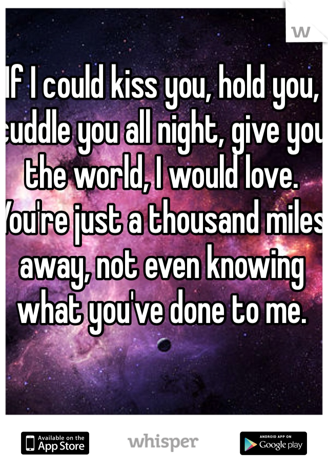 If I could kiss you, hold you, cuddle you all night, give you the world, I would love. You're just a thousand miles away, not even knowing what you've done to me.