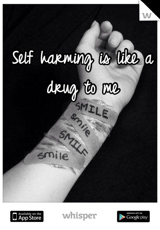 Self harming is like a drug to me