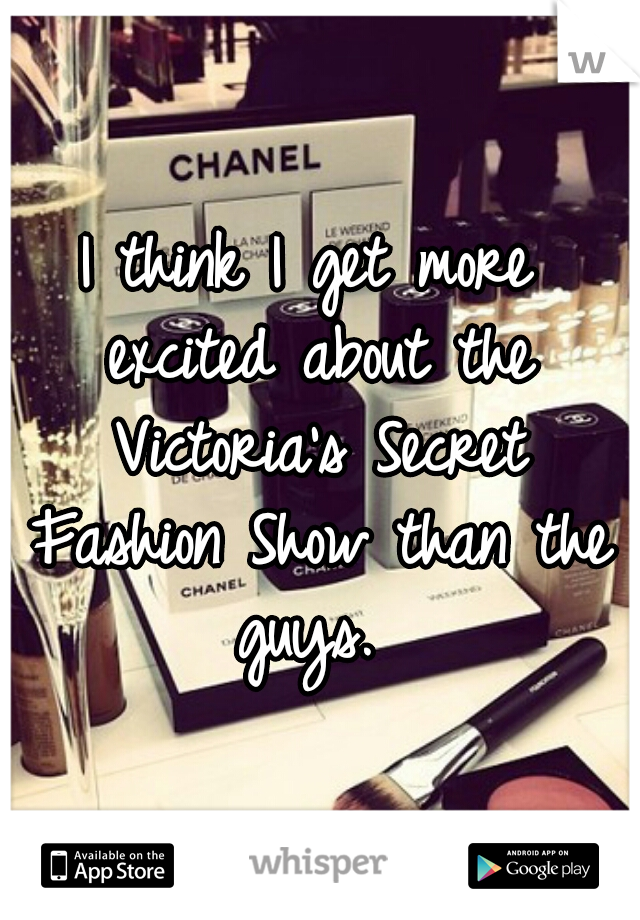 I think I get more excited about the Victoria's Secret Fashion Show than the guys.