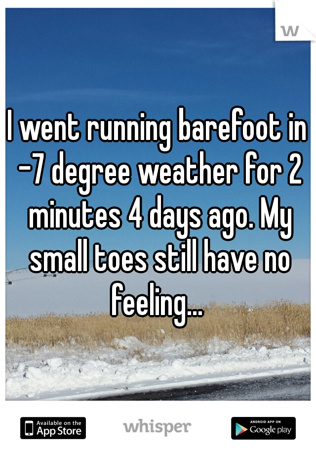 I went running barefoot in -7 degree weather for 2 minutes 4 days ago. My small toes still have no feeling...