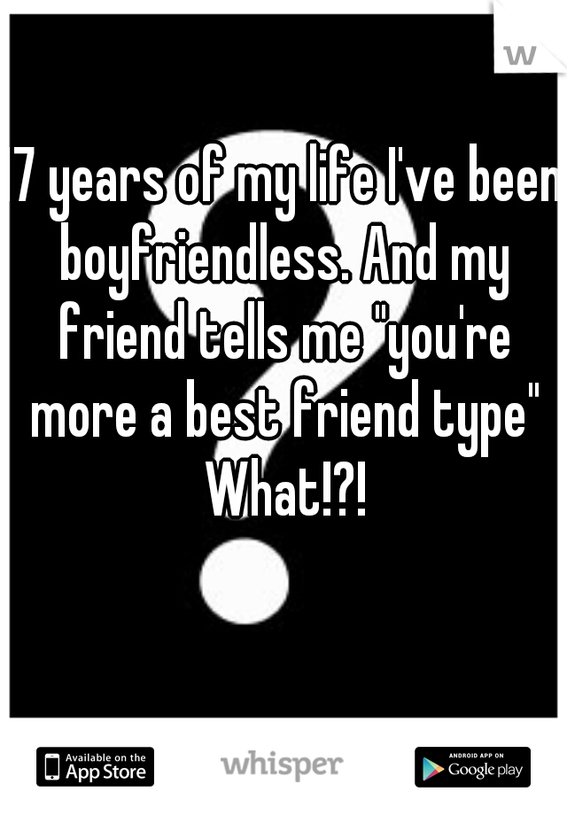 "17 years of my life I've been boyfriendless. And my friend tells me ""you're more a best friend type"" What!?!"