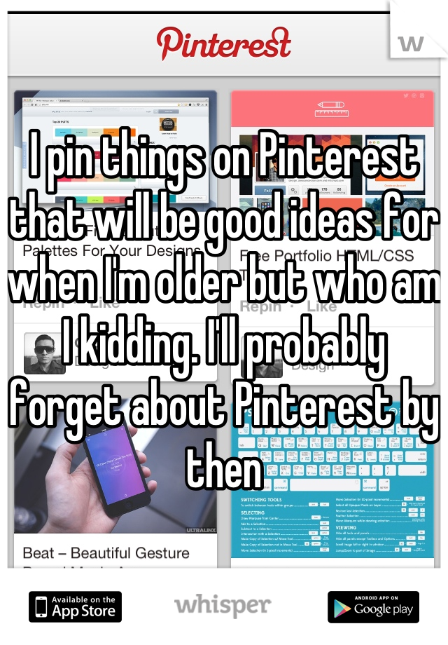 I pin things on Pinterest that will be good ideas for when I'm older but who am I kidding. I'll probably forget about Pinterest by then