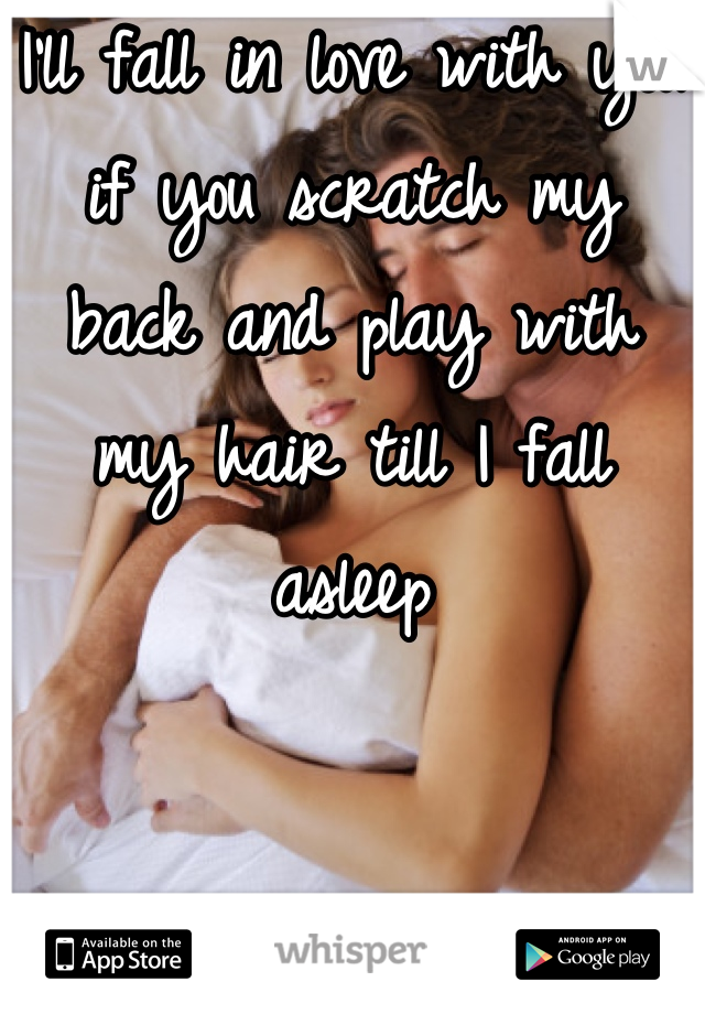 I'll fall in love with you if you scratch my back and play with my hair till I fall asleep