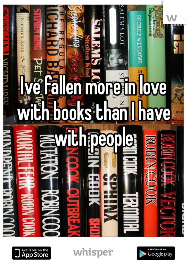 Ive fallen more in love with books than I have with people