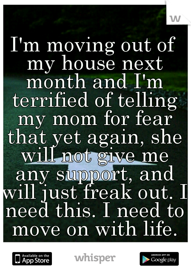 I'm moving out of my house next month and I'm terrified of telling my mom for fear that yet again, she will not give me any support, and will just freak out. I need this. I need to move on with life.