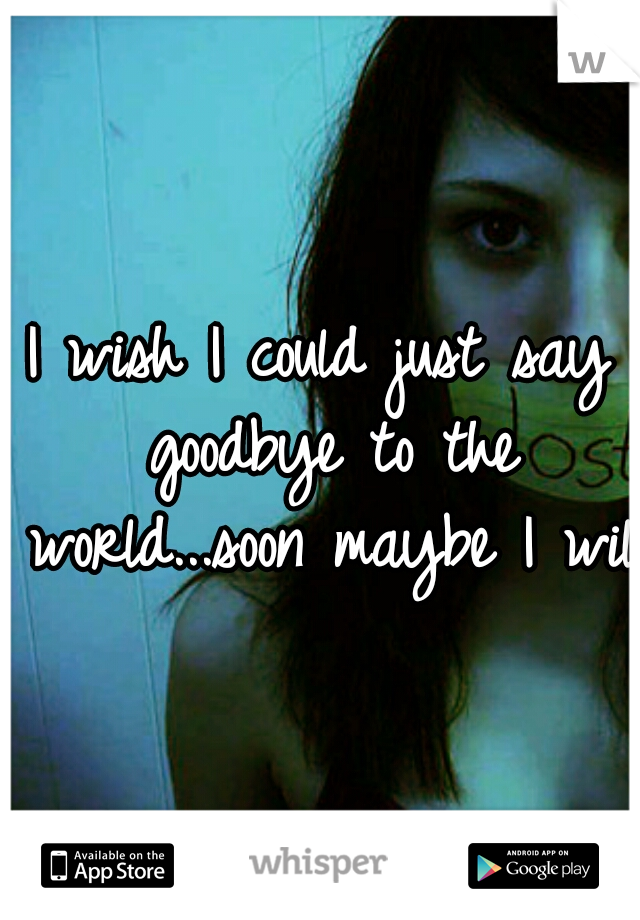 I wish I could just say goodbye to the world...soon maybe I will