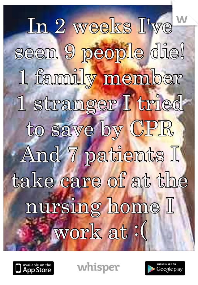 In 2 weeks I've seen 9 people die! 1 family member  1 stranger I tried to save by CPR And 7 patients I take care of at the nursing home I work at :(