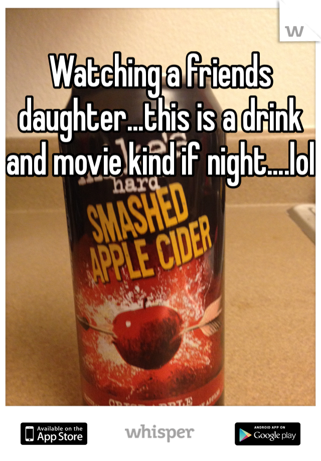 Watching a friends daughter...this is a drink and movie kind if night....lol