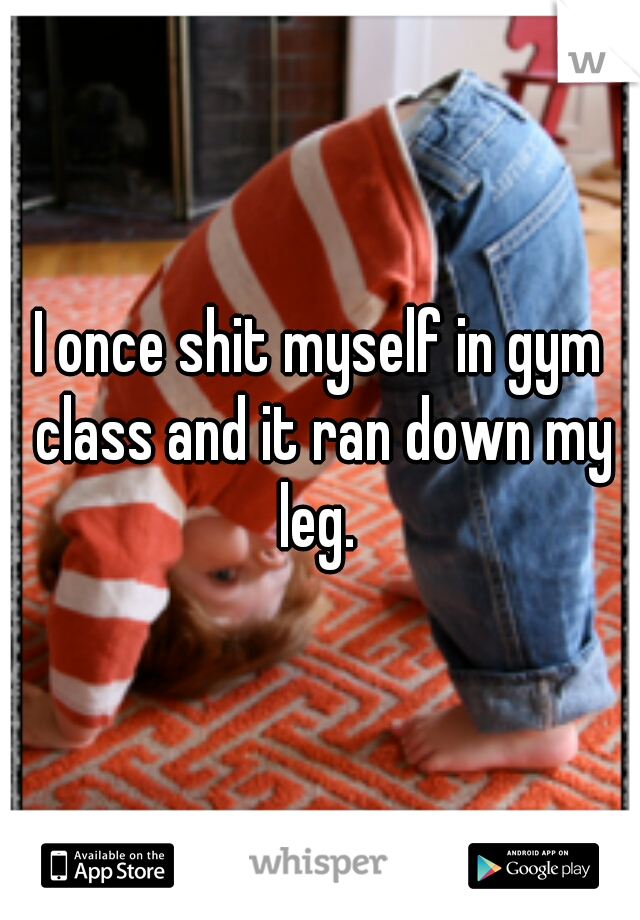 I once shit myself in gym class and it ran down my leg.