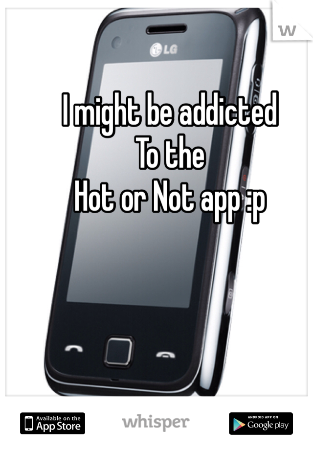 I might be addicted  To the  Hot or Not app :p