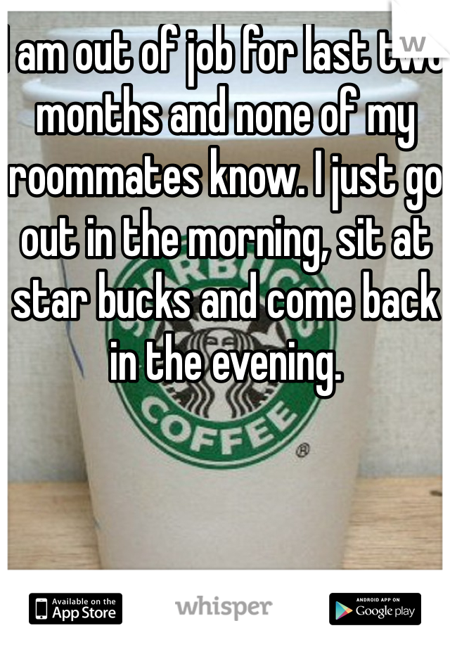 I am out of job for last two months and none of my roommates know. I just go out in the morning, sit at star bucks and come back in the evening.