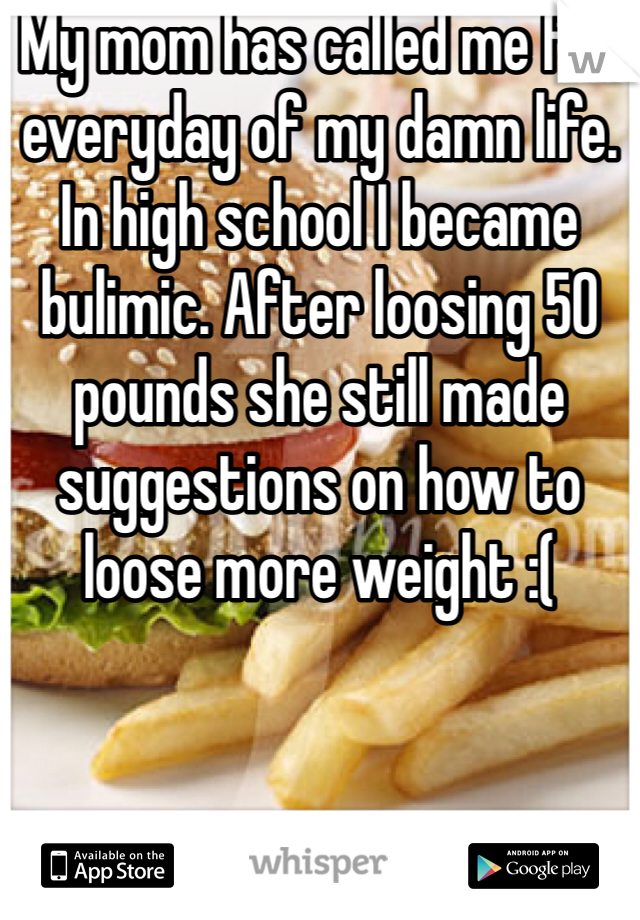 My mom has called me fat everyday of my damn life. In high school I became bulimic. After loosing 50 pounds she still made suggestions on how to loose more weight :(