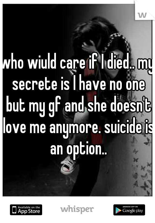 who wiuld care if I died.. my secrete is I have no one but my gf and she doesn't love me anymore. suicide is an option..