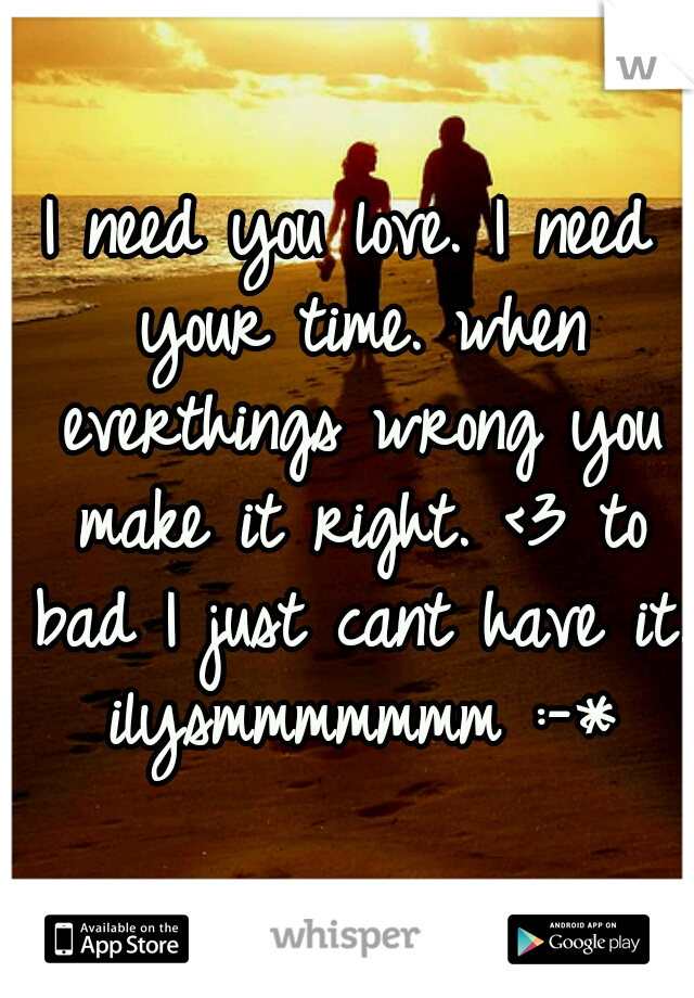 I need you love. I need your time. when everthings wrong you make it right. <3 to bad I just cant have it. ilysmmmmmmm :-*