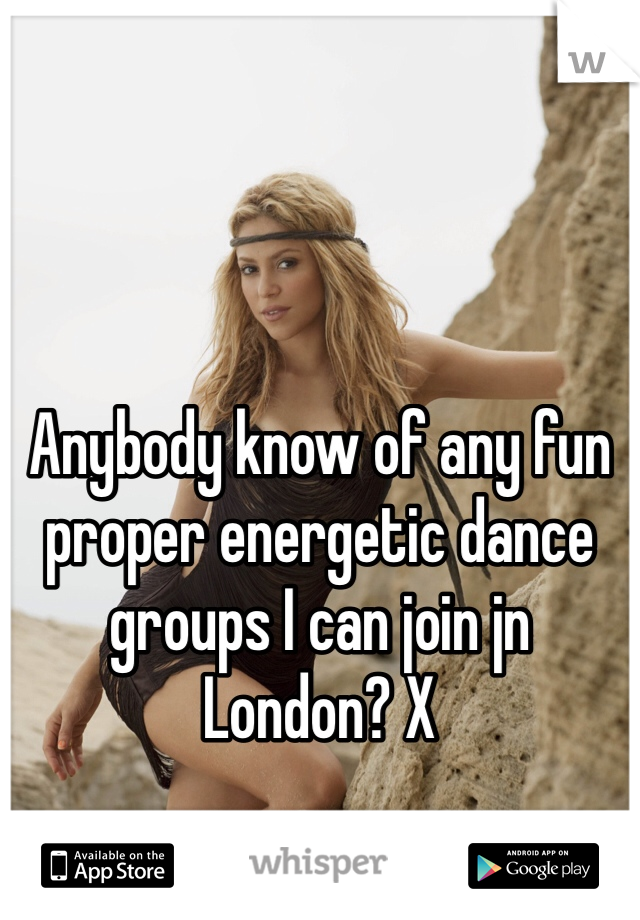 Anybody know of any fun proper energetic dance groups I can join jn London? X
