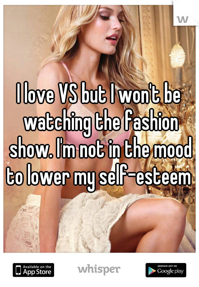 I love VS but I won't be watching the fashion show. I'm not in the mood to lower my self-esteem
