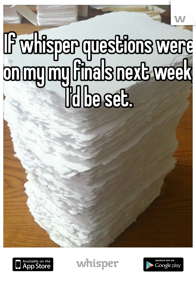 If whisper questions were on my my finals next week, I'd be set.