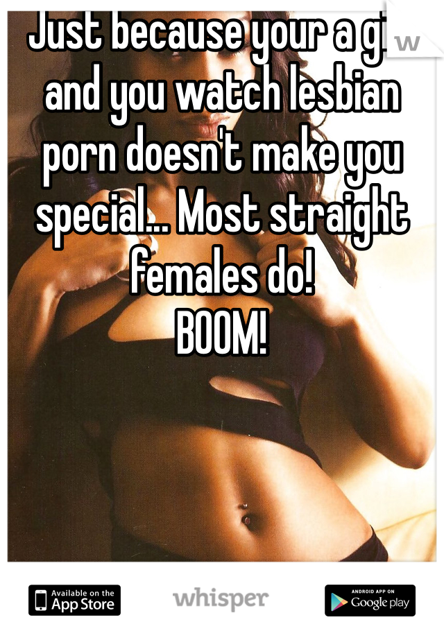 Just because your a girl and you watch lesbian porn doesn't make you special... Most straight females do!  BOOM!