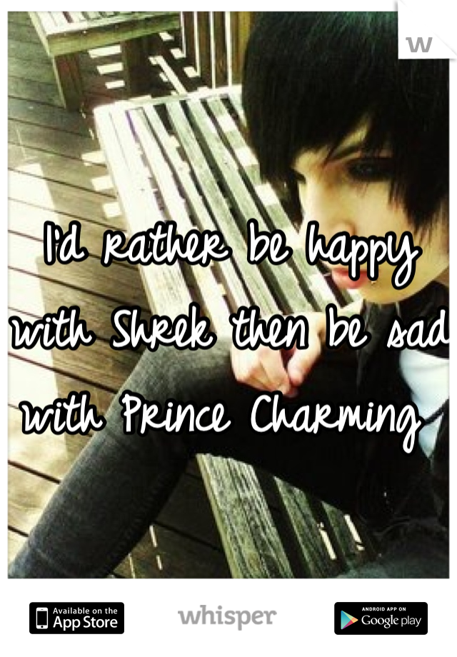 I'd rather be happy with Shrek then be sad with Prince Charming