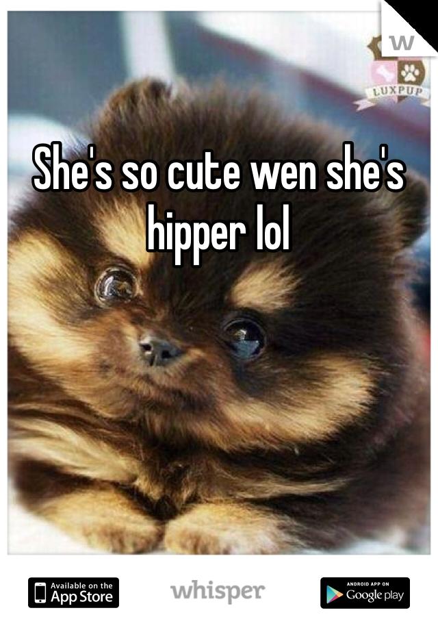 She's so cute wen she's hipper lol