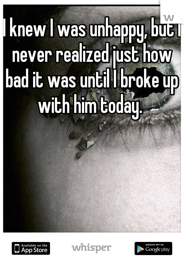 I knew I was unhappy, but I never realized just how bad it was until I broke up with him today.