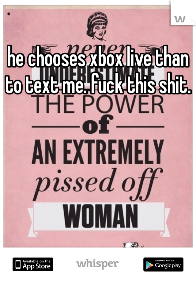 he chooses xbox live than to text me. fuck this shit.