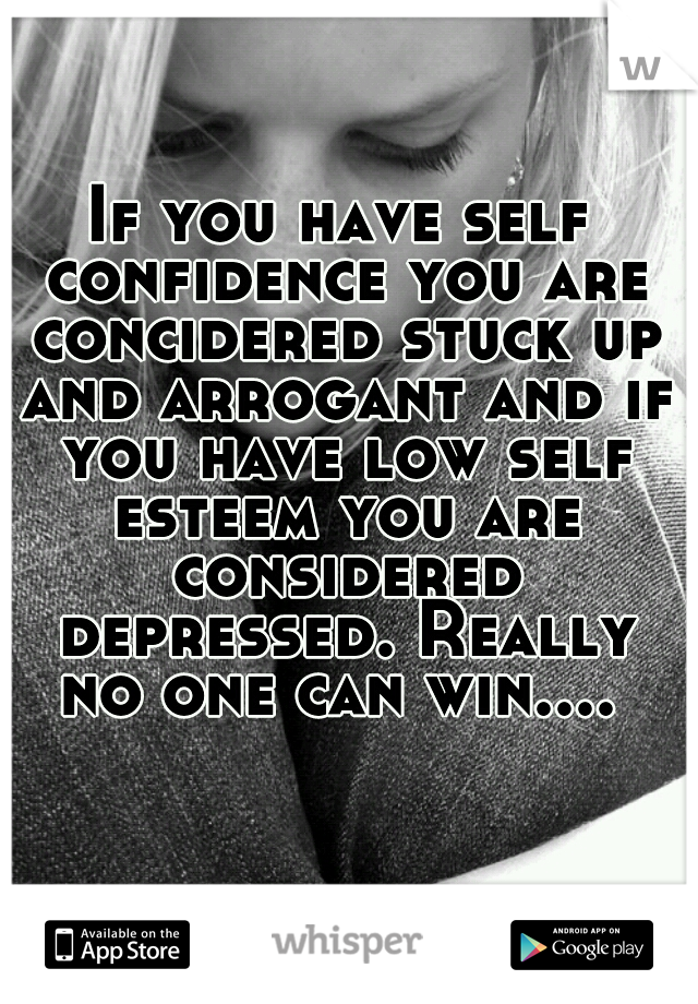 If you have self confidence you are concidered stuck up and arrogant and if you have low self esteem you are considered depressed. Really no one can win....