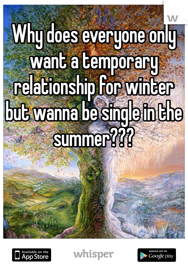 Why does everyone only want a temporary relationship for winter but wanna be single in the summer???