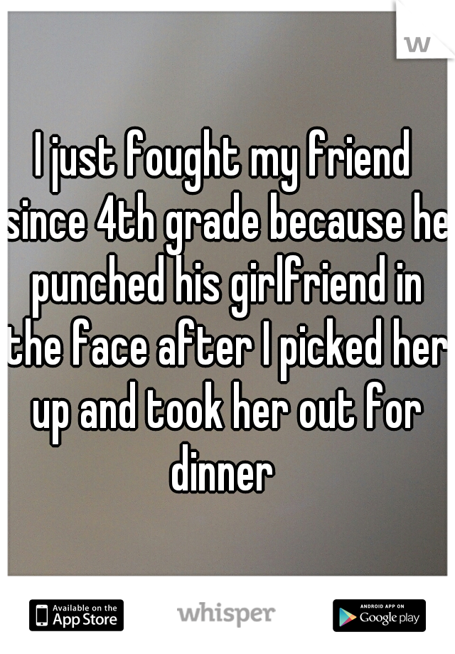 I just fought my friend since 4th grade because he punched his girlfriend in the face after I picked her up and took her out for dinner