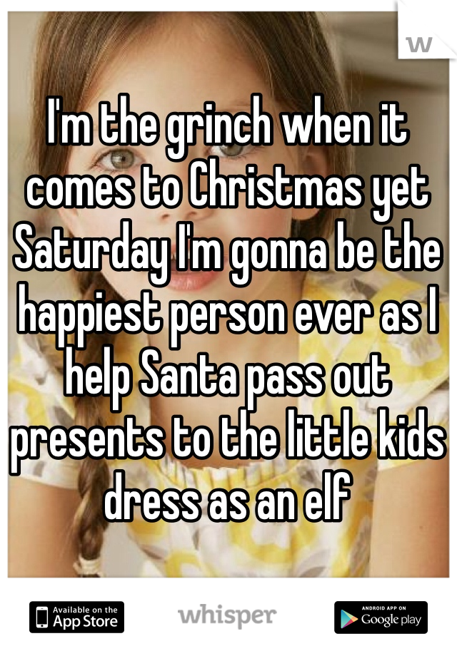I'm the grinch when it comes to Christmas yet Saturday I'm gonna be the happiest person ever as I help Santa pass out presents to the little kids dress as an elf