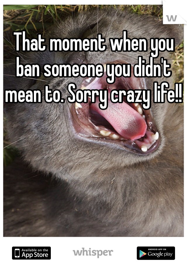 That moment when you ban someone you didn't mean to. Sorry crazy life!!