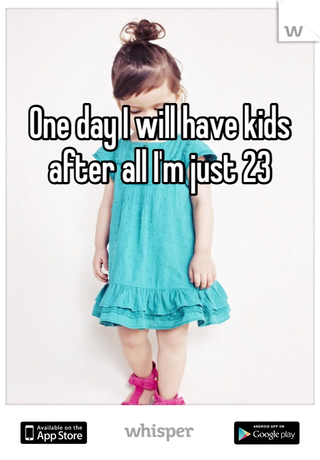 One day I will have kids after all I'm just 23